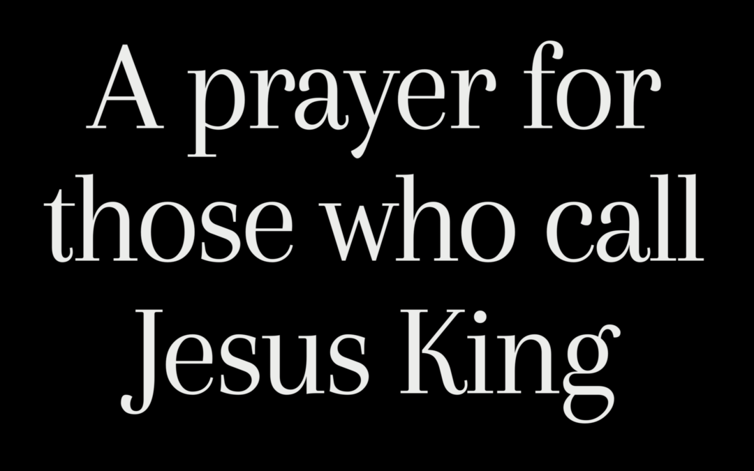 A Prayer for those who call Jesus King